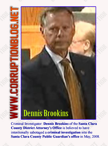 Criminal Investigator: Dennis Brookins of the Santa Clara County District Attorney's Office is believed to have intentionally sabotaged a criminal investigation into the Santa Clara County Public Guardian's office in May, 2008.