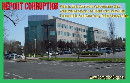 Report Corruption within the Santa Clara County Public Guardian's Office, Probate court, D.A. Elder Fraud Unit and Adult Protective Services.